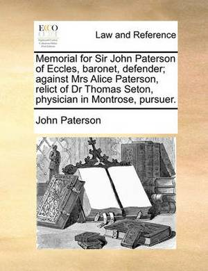 Memorial for Sir John Paterson of Eccles, Baronet, Defender; Against Mrs Alice Paterson, Relict of Dr Thomas Seton, Physician in Montrose, Pursuer.