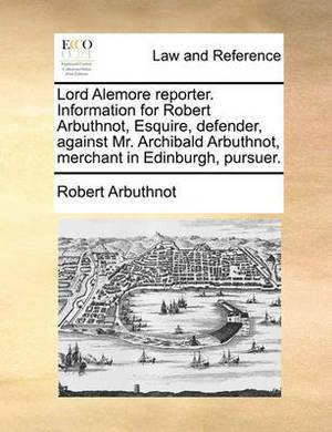 Lord Alemore Reporter. Information for Robert Arbuthnot, Esquire, Defender, Against Mr. Archibald Arbuthnot, Merchant in Edinburgh, Pursuer.