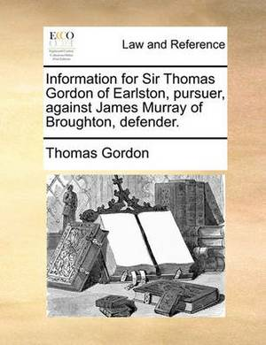 Information for Sir Thomas Gordon of Earlston, Pursuer, Against James Murray of Broughton, Defender.