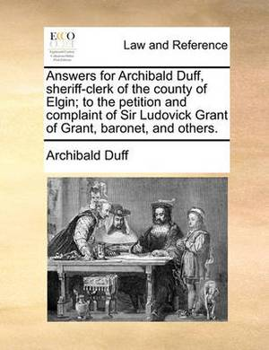 Answers for Archibald Duff, Sheriff-Clerk of the County of Elgin; To the Petition and Complaint of Sir Ludovick Grant of Grant, Baronet, and Others.