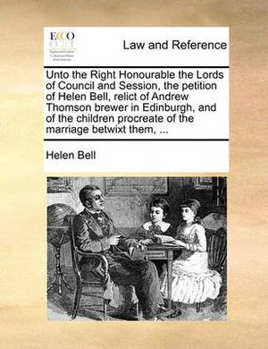 Unto the Right Honourable the Lords of Council and Session, the Petition of Helen Bell, Relict of Andrew Thomson Brewer in Edinburgh, and of the Children Procreate of the Marriage Betwixt Them, ...