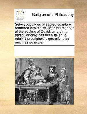 Select Passages of Sacred Scripture Rendered Into Metre, After the Manner of the Psalms of David: Wherein ... Particular Care Has Been Taken to Retain the Scripture-Expressions as Much as Possible.