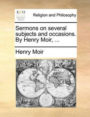 Sermons on Several Subjects and Occasions. by Henry Moir, ...