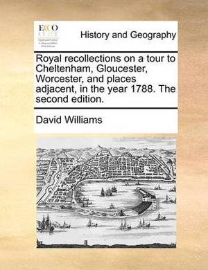 Royal Recollections on a Tour to Cheltenham, Gloucester, Worcester, and Places Adjacent, in the Year 1788. the Second Edition.
