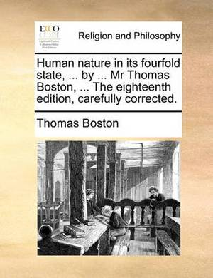 Human Nature in Its Fourfold State, ... by ... MR Thomas Boston, ... the Eighteenth Edition, Carefully Corrected.