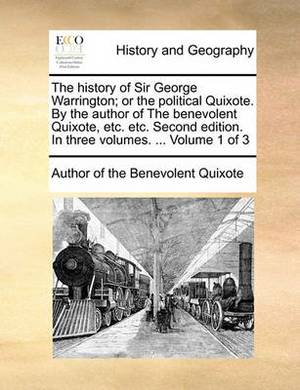The History of Sir George Warrington; Or the Political Quixote. by the Author of the Benevolent Quixote, Etc. Etc. Second Edition. in Three Volumes. ... Volume 1 of 3