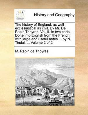 The History of England, as Well Ecclesiastical as Civil. by Mr. de Rapin Thoyras. Vol. II. in Two Parts. ... Done Into English from the French, with Large and Useful Notes ... by N. Tindal, ... Volume 2 of 2
