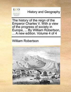 The History of the Reign of the Emperor Charles V. with a View of the Progress of Society in Europe, ... by William Robertson, ... a New Edition. Volume 4 of 4