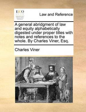 A General Abridgment of Law and Equity Alphabetically Digested Under Proper Titles with Notes and References to the Whole. by Charles Viner, Esq