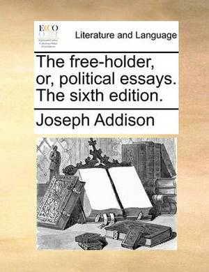 The Free-Holder, Or, Political Essays. the Sixth Edition.