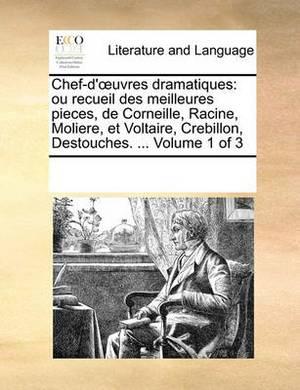 Chef-D' Uvres Dramatiques: Ou Recueil Des Meilleures Pieces, de Corneille, Racine, Moliere, Et Voltaire, Crebillon, Destouches. ... Volume 1 of 3