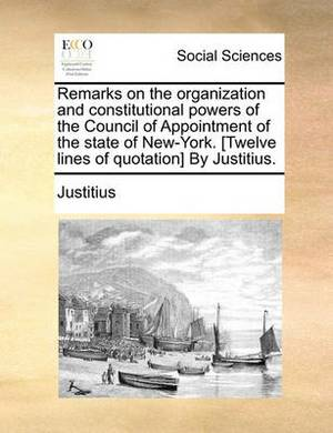 Remarks on the Organization and Constitutional Powers of the Council of Appointment of the State of New-York. [Twelve Lines of Quotation] by Justitius.