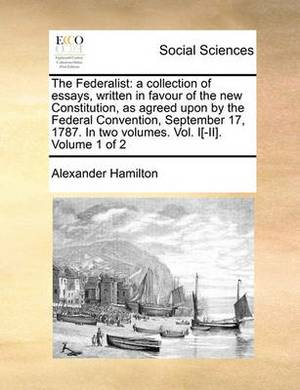 The Federalist: A Collection of Essays, Written in Favour of the New Constitution, as Agreed Upon by the Federal Convention, September 17, 1787. in Two Volumes. Vol. I[-II]. Volume 1 of 2