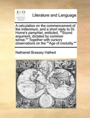 A Calculation on the Commencement of the Millennium, and a Short Reply to Dr. Horne's Pamphlet, Entituled,   Sound Argument, Dictated by Common Sense.   Together with Cursory Observations on the   Age of Credulity.