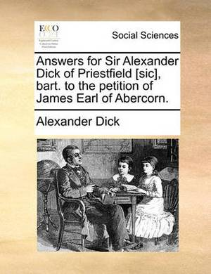 Answers for Sir Alexander Dick of Priestfield [Sic], Bart. to the Petition of James Earl of Abercorn.