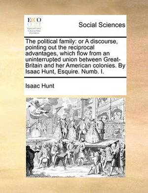The Political Family: Or a Discourse, Pointing Out the Reciprocal Advantages, Which Flow from an Uninterrupted Union Between Great-Britain and Her American Colonies. by Isaac Hunt, Esquire. Numb. I.