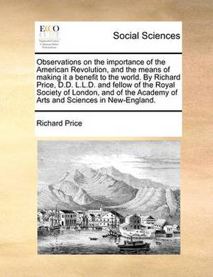 Observations on the Importance of the American Revolution, and the Means of Making It a Benefit to the World. by Richard Price, D.D. L.L.D. and Fellow of the Royal Society of London, and of the Academy of Arts and Sciences in New-England.