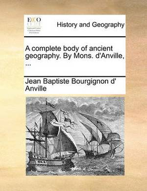 A Complete Body of Ancient Geography. by Mons. D'Anville, ...