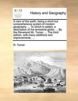 A View of the Earth: Being a Short But Comprehensive System of Modern Geography. ... to Which Is Added, a Description of the Terrestrial Globe: ... by the Reverend Mr. Turner, ... the Third Edition, with Many Additions and Improvements, ...