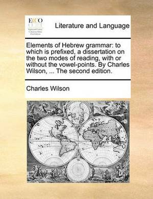 Elements of Hebrew Grammar: To Which Is Prefixed, a Dissertation on the Two Modes of Reading, with or Without the Vowel-Points. by Charles Wilson, ... the Second Edition.