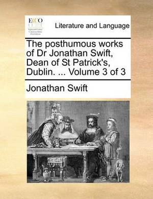 The Posthumous Works of Dr Jonathan Swift, Dean of St Patrick's, Dublin. ... Volume 3 of 3