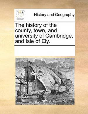 The History of the County, Town, and University of Cambridge, and Isle of Ely.