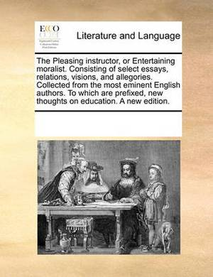 The Pleasing Instructor, or Entertaining Moralist. Consisting of Select Essays, Relations, Visions, and Allegories. Collected from the Most Eminent English Authors. to Which Are Prefixed, New Thoughts on Education. a New Edition.