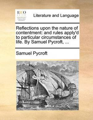 Reflections Upon the Nature of Contentment: And Rules Apply'd to Particular Circumstances of Life. by Samuel Pycroft, ...