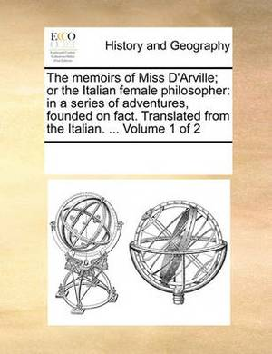 The Memoirs of Miss D'Arville; Or the Italian Female Philosopher: In a Series of Adventures, Founded on Fact. Translated from the Italian. ... Volume 1 of 2