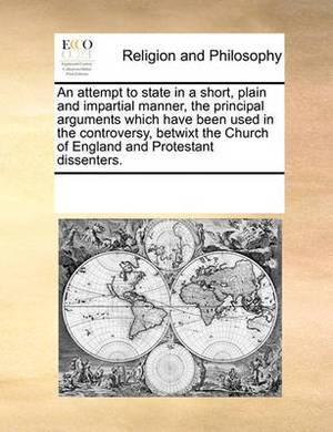 An Attempt to State in a Short, Plain and Impartial Manner, the Principal Arguments Which Have Been Used in the Controversy, Betwixt the Church of England and Protestant Dissenters.