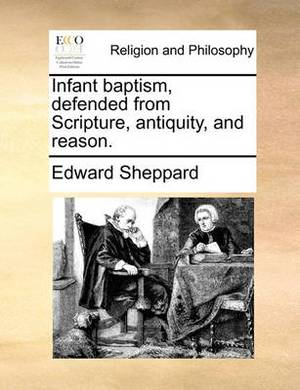 Infant Baptism, Defended from Scripture, Antiquity, and Reason.