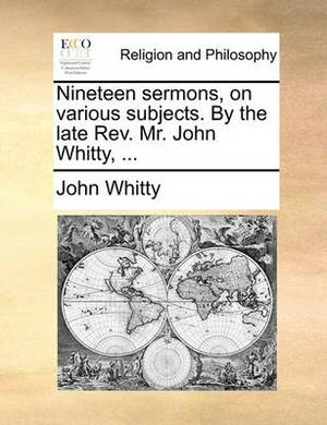 Nineteen Sermons, on Various Subjects. by the Late REV. Mr. John Whitty, ...