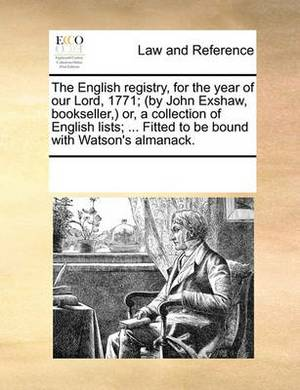 The English Registry, for the Year of Our Lord, 1771; (By John Exshaw, Bookseller, Or, a Collection of English Lists; ... Fitted to Be Bound with Watson's Almanack.