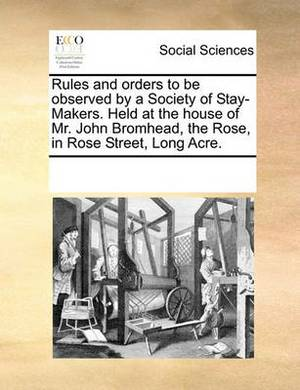 Rules and Orders to Be Observed by a Society of Stay-Makers. Held at the House of Mr. John Bromhead, the Rose, in Rose Street, Long Acre
