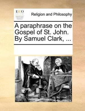 A Paraphrase on the Gospel of St. John. by Samuel Clark, ...