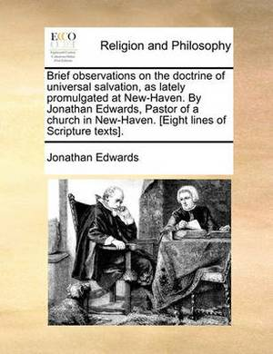 Brief Observations on the Doctrine of Universal Salvation, as Lately Promulgated at New-Haven. by Jonathan Edwards, Pastor of a Church in New-Haven. [Eight Lines of Scripture Texts].