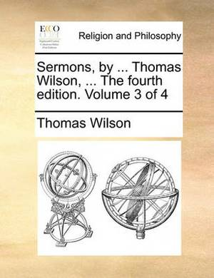 Sermons, by ... Thomas Wilson, ... the Fourth Edition. Volume 3 of 4