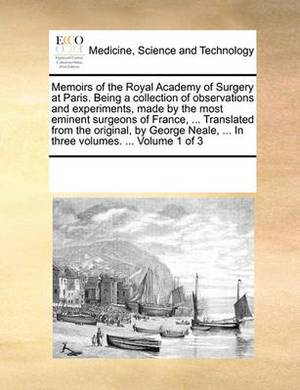 Memoirs of the Royal Academy of Surgery at Paris. Being a Collection of Observations and Experiments, Made by the Most Eminent Surgeons of France, ... Translated from the Original, by George Neale, ... in Three Volumes. ... Volume 1 of 3
