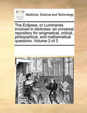 The Eclipses, or Luminaries Involved in Darkness: An Universal Repository for Enigmatical, Critical, Philosophical, and Mathematical Questions. Volume 2 of 3