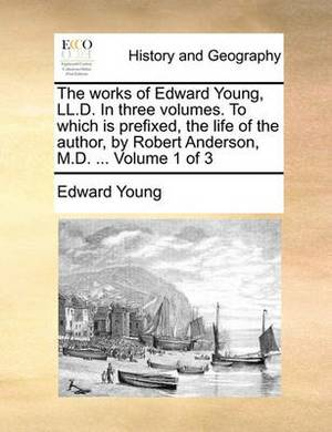 The Works of Edward Young, LL.D. in Three Volumes. to Which Is Prefixed, the Life of the Author, by Robert Anderson, M.D. ... Volume 1 of 3
