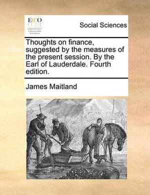 Thoughts on Finance, Suggested by the Measures of the Present Session. by the Earl of Lauderdale. Fourth Edition.