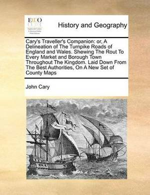 Cary's Traveller's Companion: Or, a Delineation of the Turnpike Roads of England and Wales. Shewing the Rout to Every Market and Borough Town Throughout the Kingdom. Laid Down from the Best Authorities, on a New Set of County Maps