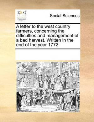 A Letter to the West Country Farmers, Concerning the Difficulties and Management of a Bad Harvest. Written in the End of the Year 1772.