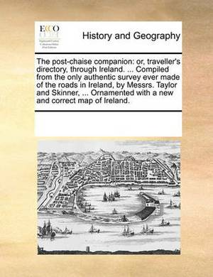 The Post-Chaise Companion: Or, Traveller's Directory, Through Ireland. ... Compiled from the Only Authentic Survey Ever Made of the Roads in Ireland, by Messrs. Taylor and Skinner, ... Ornamented with a New and Correct Map of Ireland.