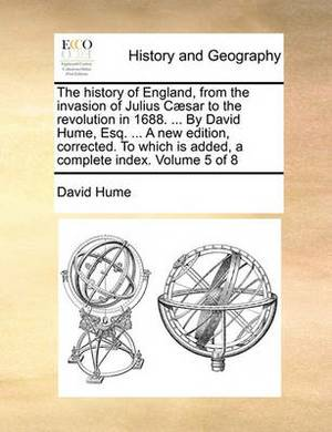 The History of England, from the Invasion of Julius Caesar to the Revolution in 1688. ... by David Hume, Esq. ... a New Edition, Corrected. to Which Is Added, a Complete Index. Volume 5 of 8