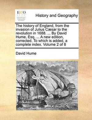 The History of England, from the Invasion of Julius Caesar to the Revolution in 1688. ... by David Hume, Esq. ... a New Edition, Corrected. to Which Is Added, a Complete Index. Volume 2 of 8