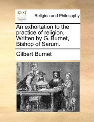 An Exhortation to the Practice of Religion. Written by G. Burnet, Bishop of Sarum.