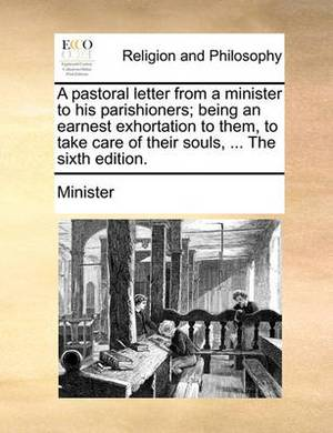 A Pastoral Letter from a Minister to His Parishioners; Being an Earnest Exhortation to Them, to Take Care of Their Souls, ... the Sixth Edition.