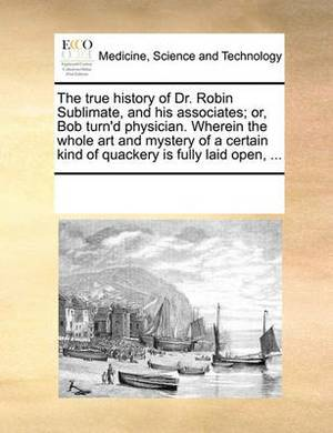The True History of Dr. Robin Sublimate, and His Associates; Or, Bob Turn'd Physician. Wherein the Whole Art and Mystery of a Certain Kind of Quackery Is Fully Laid Open, ...