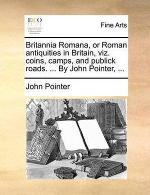 Britannia Romana, or Roman Antiquities in Britain, Viz. Coins, Camps, and Publick Roads. ... by John Pointer,